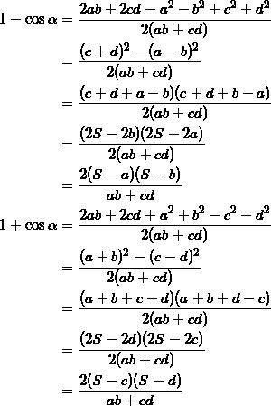 \begin{align*} 1 - \cos \alpha &= \frac{2ab+2cd-a^2-b^2+c^2+d^2}{2(ab+cd)} \\ &=\frac{(c+d)^2 - (a-b)^2}{2(ab+cd)} \\ &=\frac{(c+d+a-b)(c+d+b-a)}{2(ab+cd)} \\ &=\frac{(2S-2b)(2S-2a)}{2(ab+cd)} \\ &=\frac{2(S-a)(S-b)}{ab+cd} \\ 1 + \cos \alpha &=\frac{2ab+2cd+a^2+b^2-c^2-d^2}{2(ab+cd)} \\ &=\frac{(a+b)^2 - (c-d)^2}{2(ab+cd)} \\ &=\frac{(a+b+c-d)(a+b+d-c)}{2(ab+cd)} \\ &=\frac{(2S-2d)(2S-2c)}{2(ab+cd)} \\ &=\frac{2(S-c)(S-d)}{ab+cd} \end{align*}