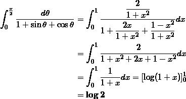 \begin{align*} \int_0^{\frac{\pi}{2}} \frac{d\theta}{1+\sin \theta + \cos \theta} &= \int_0^1 \frac{\displaystyle \frac{2}{1+x^2}}{\displaystyle 1 + \frac{2x}{1+x^2} + \frac{1-x^2}{1+x^2}} dx \\ &=\int_0^1 \frac{2}{1 + x^2 + 2x + 1 -x^2} dx \\ &=\int_0^1 \frac{1}{1+x} dx = [\log (1+x) ]_0^1 \\ &=\bm{\log 2} \end{align*}