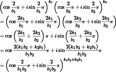 \begin{align*} &\left( \cos \frac{2}{b_1}\pi + i \sin  \frac{2}{b_1}\pi \right)^{k_1} \left( \cos \frac{2}{b_2}\pi + i \sin  \frac{2}{b_2}\pi \right)^{k_2} \\ &=\left( \cos \frac{2 k_1}{b_1}\pi + i \sin  \frac{2 k_1}{b_1}\pi \right) \left( \cos \frac{2 k_2}{b_2}\pi + i \sin \frac{2 k_2}{b_2}\pi \right) \\ &=\cos \left( \frac{2 k_1}{b_1} + \frac{2 k_2}{b_2} \right) \pi + i \sin \left( \frac{2 k_1}{b_1} + \frac{2k_2}{b_2}\pi \right) \\ &=\cos \frac{2(k_1 b_2+k_2 b_1)}{b_1 b_2} \pi + i \sin \frac{2(k_1 b_2+ k_2 b_1)}{b_1 b_2} \pi \\ &=\left( \cos \frac{2}{b_1 b_2} \pi + i \sin \frac{2}{b_1 b_2} \pi \right)^{k_1 b_2 + k_2 b_1} \end{align*}