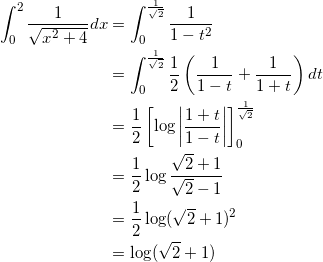 \begin{align*} \int_0^2 \frac{1}{\sqrt{x^2+4}} dx &= \int_0^{\frac{1}{\sqrt{2}}} \frac{1}{1-t^2} \\ &=\int_0^{\frac{1}{\sqrt{2}}} \frac{1}{2} \left( \frac{1}{1-t} + \frac{1}{1+t} \right) dt \\ &=\frac{1}{2} \left[ \log \left| \frac{1+t}{1-t} \right| \right]_0^{\frac{1}{\sqrt{2}}} \\ &=\frac{1}{2} \log \frac{\sqrt{2}+1}{\sqrt{2}-1} \\ &=\frac{1}{2} \log ( \sqrt{2} + 1)^2 \\ &=\log (\sqrt{2}+1) \end{align*}