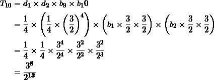 \begin{align*} T_{10} &= d_1 \times d_2 \times b_9 \times b_10 \\ &=\frac{1}{4} \times \left( \frac{1}{4} \times \left( \frac{3}{2} \right)^4 \right)  \times \left( b_1 \times \frac{3}{2} \times \frac{3}{2} \right)  \times \left( b_2 \times \frac{3}{2} \times \frac{3}{2} \right) \\ &= \frac{1}{4} \times \frac{1}{4} \times \frac{3^4}{2^4} \times \frac{3^2}{2^2} \times \frac{3^2}{2^3} \\ &= \frac{3^{\bm{8}}}{2^{\bm{13}}} \end{align*}