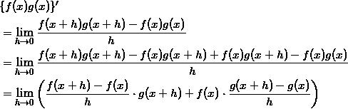 \begin{align*} &\{ f(x)g(x) \}' \\ &=\lim_{h \to 0} \frac{f(x+h)g(x+h) - f(x)g(x)}{h} \\ &=\lim_{h \to 0} \frac{f(x+h)g(x+h)-f(x)g(x+h)+f(x)g(x+h)-f(x)g(x)}{h} \\ &=\lim_{h \to 0} \left( \frac{f(x+h) -f(x)}{h} \cdot g(x+h) + f(x) \cdot \frac{g(x+h)-g(x)}{h} \right) \end{align*}