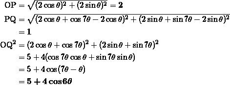 \begin{align*} \text{OP} &= \sqrt{ (2 \cos \theta)^2 + (2 \sin \theta)^2 } = \bm{2} \\ \text{PQ} &= \sqrt{ (2 \cos \theta + \cos 7\theta - 2 \cos \theta )^2 + (2 \sin \theta + \sin 7\theta - 2\sin \theta)^2 } \\ &=\bm{1} \\ \text{OQ}^2 &= (2 \cos \theta + \cos 7\theta )^2 + ( 2 \sin \theta + \sin 7\theta)^2 \\ &=5 + 4( \cos 7\theta \cos \theta + \sin 7\theta \sin \theta ) \\ &=5+ 4 \cos (7\theta - \theta ) \\ &=\bm{5 + 4 \cos 6\theta} \end{align*}