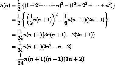 \begin{align*} S(n)&= \frac{1}{2} \left\{ (1+ 2+\cdots+n)^2 - (1^2+2^2 +\cdots+n^2) \right\} \\ &=\frac{1}{2} \left\{ \left( \frac{1}{2}n(n+1) \right)^2 - \frac{1}{6}n(n+1)(2n+1) \right\} \\ &=\frac{1}{24}n(n+1) \{ 3n(n+1) - 2(2n+1) \} \\ &=\frac{1}{24}n(n+1)(3n^2 - n - 2) \\ &=\bm{\frac{1}{24}n(n+1)(n-1)(3n+2)} \end{align*}