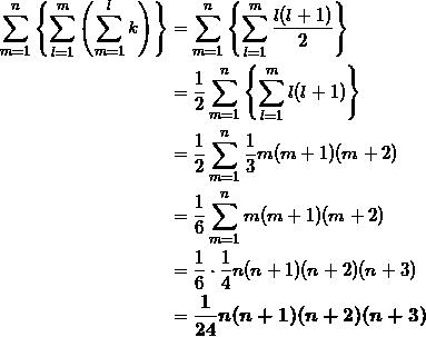 \begin{align*} \sum_{m=1}^n \left\{ \sum_{l=1}^m \left( \sum_{m=1}^l k \right) \right\} &=\sum_{m=1}^n \left\{ \sum_{l=1}^m \frac{l(l+1)}{2} \right\} \\ &=\frac{1}{2} \sum_{m=1}^n \left\{ \sum_{l=1}^m l(l+1) \right\} \\ &=\frac{1}{2} \sum_{m=1}^n \frac{1}{3} m(m+1)(m+2) \\ &=\frac{1}{6} \sum_{m=1}^n m(m+1)(m+2) \\ &=\frac{1}{6} \cdot \frac{1}{4} n(n+1)(n+2)(n+3) \\ &=\bm{\frac{1}{24} n(n+1)(n+2)(n+3)} \end{align*}