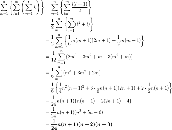 \begin{align*} \sum_{m=1}^n \left\{ \sum_{l=1}^m \left( \sum_{m=1}^l k \right) \right\} &=\sum_{m=1}^n \left\{ \sum_{l=1}^m \frac{l(l+1)}{2} \right\} \\ &=\frac{1}{2} \sum_{m=1}^n \left\{ \sum_{l=1}^m (l^2+l) \right\} \\ &=\frac{1}{2} \sum_{m=1}^n \left\{ \frac{1}{6}m(m+1)(2m+1) + \frac{1}{2}m(m+1) \right\} \\ &=\frac{1}{12} \sum_{m=1}^n \{ 2m^3 +3m^2 +m+3(m^2+m) \} \\ &=\frac{1}{6} \sum_{m=1}^n (m^3 + 3m^2 +2m) \\ &=\frac{1}{6} \left\{ \frac{1}{4}n^2(n+1)^2 + 3 \cdot \frac{1}{6}n(n+1)(2n+1) + 2 \cdot \frac{1}{2}n(n+1) \right\} \\ &=\frac{1}{24}n(n+1) \{ n(n+1) + 2(2n+1) + 4\} \\ &=\frac{1}{24}n(n+1) (n^2 + 5n+6)\\ &=\bm{\frac{1}{24} n(n+1)(n+2)(n+3)} \end{align*}