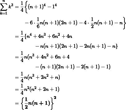 \begin{align*} \sum_{k=1}^n k^3 &= \frac{1}{4} \biggl\{ (n+1)^4 -1^4 \\ & \qquad -6 \cdot \frac{1}{6}n(n+1)(2n+1) - 4 \cdot \frac{1}{2} n(n+1) -n \biggr\} \\ &=\frac{1}{4} \{ n^4 + 4n^3 + 6n^2 + 4n \\ &\qquad \qquad - n(n+1)(2n+1) - 2n(n+1) - n \} \\ &=\frac{1}{4}n ( n^3 + 4n^2 + 6n + 4 \\ &\qquad \qquad - (n+1)(2n+1) - 2(n+1) -1 ) \\ &=\frac{1}{4}n ( n^3 + 2n^2 + n ) \\ &=\frac{1}{4}n^2 ( n^2 + 2n + 1) \\ &= \bm{ \left\{ \frac{1}{2} n(n+1) \right\}^2} \end{align*}